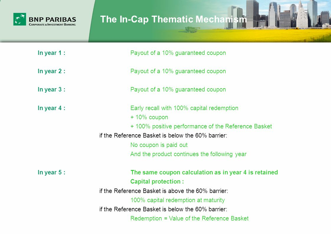 The In-Cap Thematic Mechanism In year 1 : Payout of a 10% guaranteed coupon In year 2 : Payout of a 10% guaranteed coupon In year 3 : Payout of a 10% guaranteed coupon In year 4 :Early recall with 100% capital redemption + 10% coupon + 100% positive performance of the Reference Basket if the Reference Basket is below the 60% barrier: No coupon is paid out And the product continues the following year In year 5 :The same coupon calculation as in year 4 is retained Capital protection : if the Reference Basket is above the 60% barrier: 100% capital redemption at maturity if the Reference Basket is below the 60% barrier: Redemption = Value of the Reference Basket
