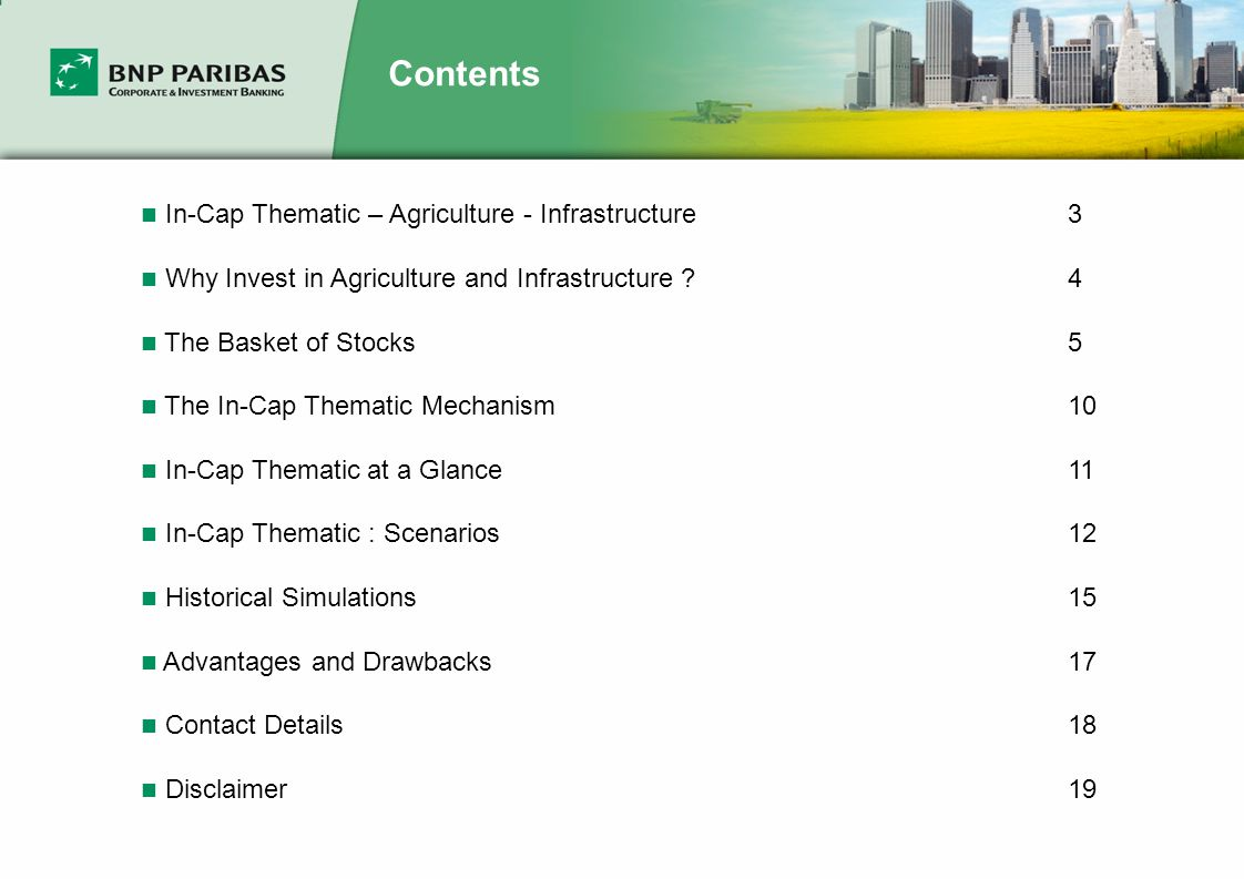 Contents In-Cap Thematic – Agriculture - Infrastructure3 Why Invest in Agriculture and Infrastructure 4 The Basket of Stocks5 The In-Cap Thematic Mechanism10 In-Cap Thematic at a Glance11 In-Cap Thematic : Scenarios12 Historical Simulations15 Advantages and Drawbacks17 Contact Details18 Disclaimer19