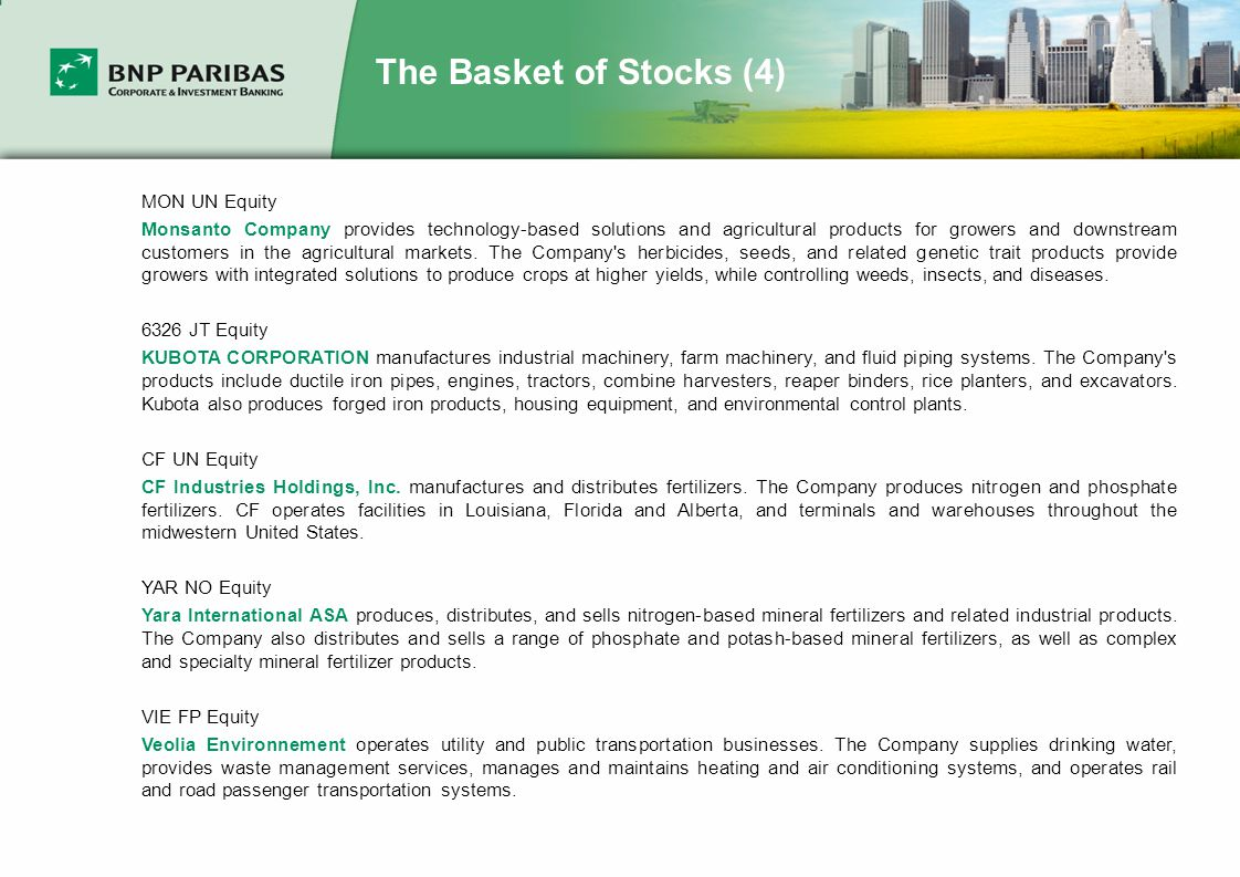 The Basket of Stocks (4) MON UN Equity Monsanto Company provides technology-based solutions and agricultural products for growers and downstream customers in the agricultural markets.