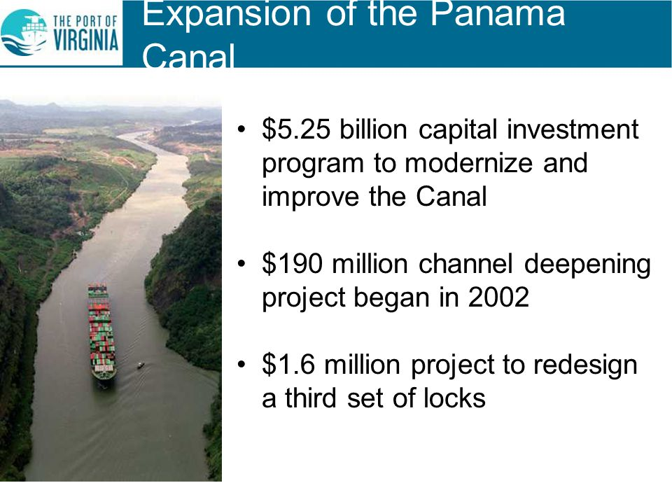 $5.25 billion capital investment program to modernize and improve the Canal $190 million channel deepening project began in 2002 $1.6 million project to redesign a third set of locks Expansion of the Panama Canal