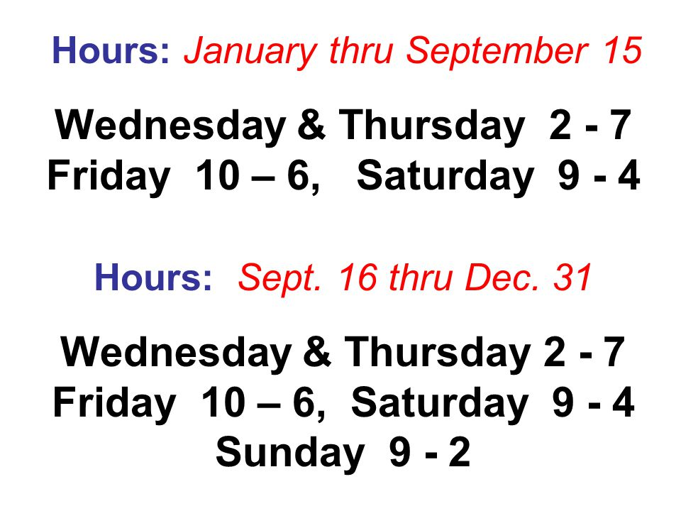 Hours: January thru September 15 Wednesday & Thursday 2 - 7 Friday 10 – 6, Saturday 9 - 4 Hours: Sept.
