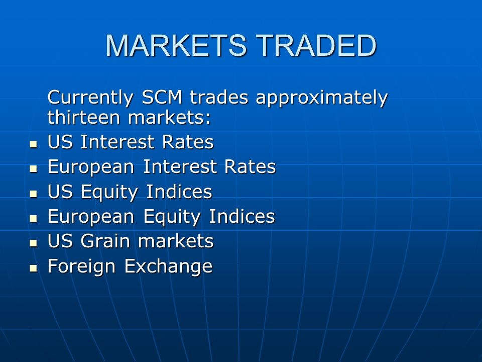 MARKETS TRADED Currently SCM trades approximately thirteen markets: US Interest Rates US Interest Rates European Interest Rates European Interest Rates US Equity Indices US Equity Indices European Equity Indices European Equity Indices US Grain markets US Grain markets Foreign Exchange Foreign Exchange