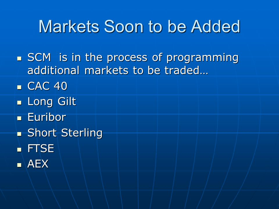 Markets Soon to be Added SCM is in the process of programming additional markets to be traded… SCM is in the process of programming additional markets to be traded… CAC 40 CAC 40 Long Gilt Long Gilt Euribor Euribor Short Sterling Short Sterling FTSE FTSE AEX AEX