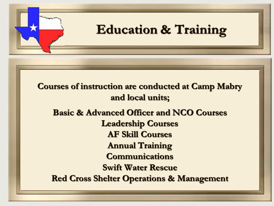 Education & Training Courses of instruction are conducted at Camp Mabry and local units; Basic & Advanced Officer and NCO Courses Leadership Courses A
