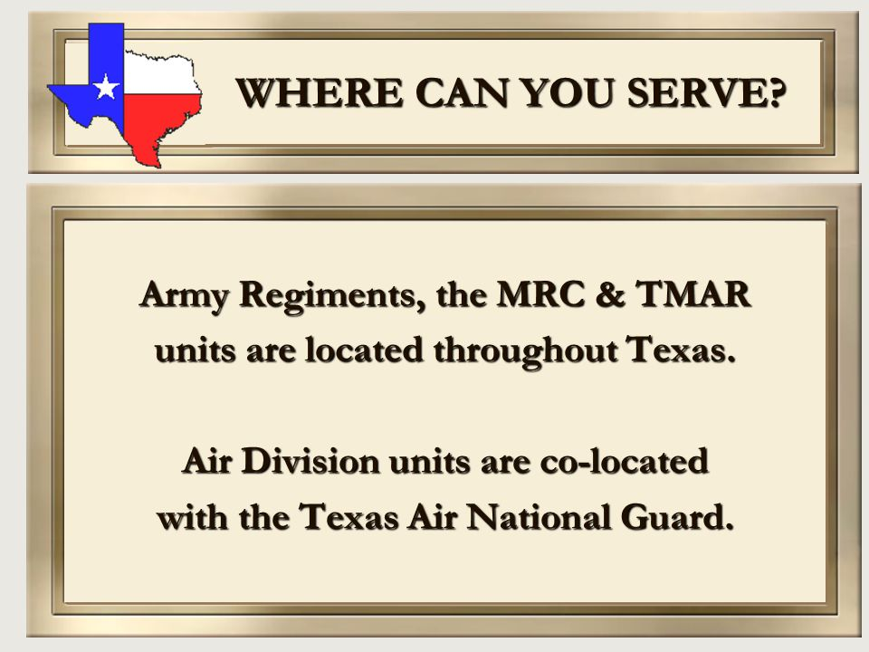 WHERE CAN YOU SERVE? Army Regiments, the MRC & TMAR units are located throughout Texas. Air Division units are co-located with the Texas Air National