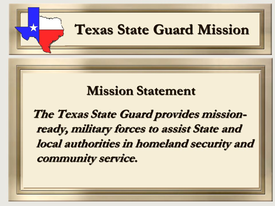 Texas State Guard Mission Mission Statement The Texas State Guard provides mission- ready, military forces to assist State and local authorities in ho