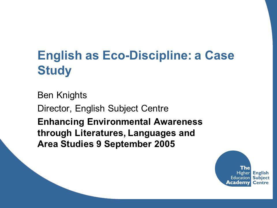 English as Eco-Discipline: a Case Study Ben Knights Director, English Subject Centre Enhancing Environmental Awareness through Literatures, Languages