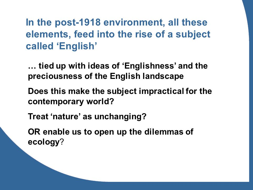 In the post-1918 environment, all these elements, feed into the rise of a subject called 'English' … tied up with ideas of 'Englishness' and the preci