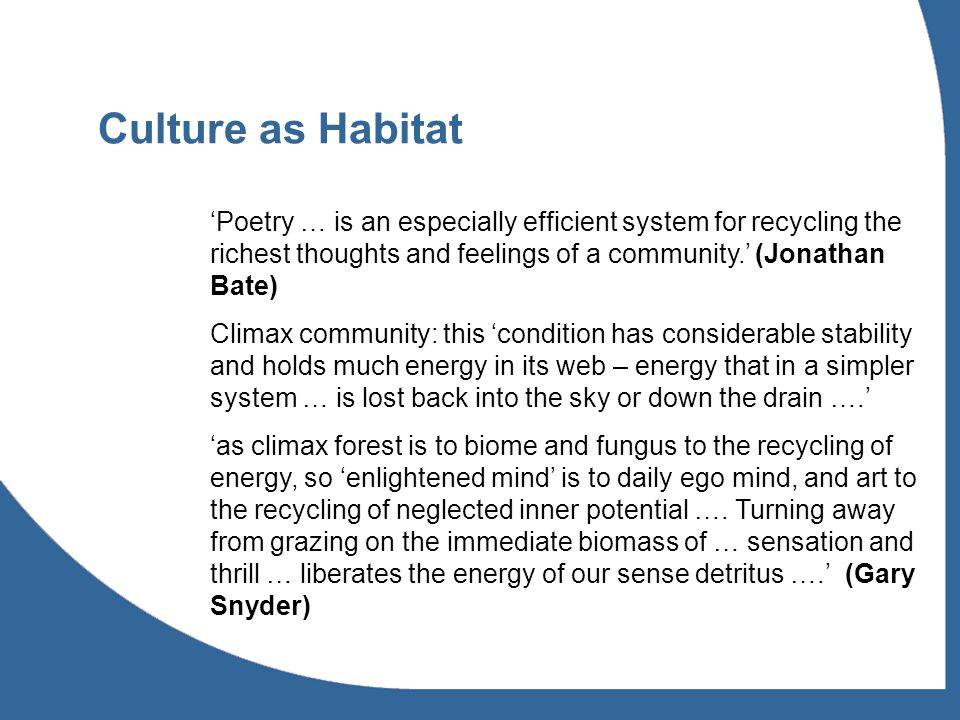 Culture as Habitat 'Poetry … is an especially efficient system for recycling the richest thoughts and feelings of a community.' (Jonathan Bate) Climax community: this 'condition has considerable stability and holds much energy in its web – energy that in a simpler system … is lost back into the sky or down the drain ….' 'as climax forest is to biome and fungus to the recycling of energy, so 'enlightened mind' is to daily ego mind, and art to the recycling of neglected inner potential ….