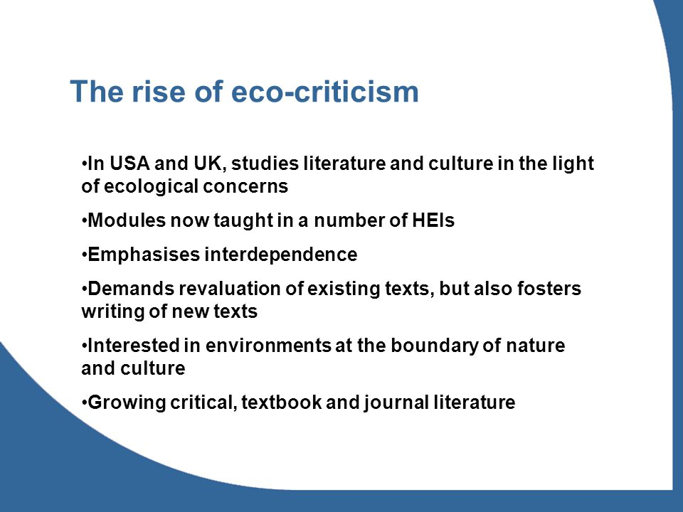 The rise of eco-criticism In USA and UK, studies literature and culture in the light of ecological concerns Modules now taught in a number of HEIs Emphasises interdependence Demands revaluation of existing texts, but also fosters writing of new texts Interested in environments at the boundary of nature and culture Growing critical, textbook and journal literature