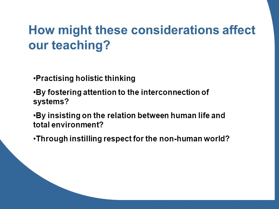 How might these considerations affect our teaching? Practising holistic thinking By fostering attention to the interconnection of systems? By insistin