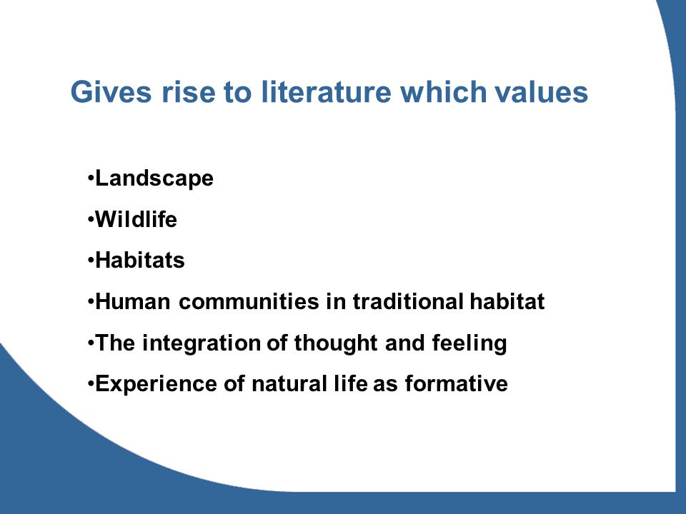 Gives rise to literature which values Landscape Wildlife Habitats Human communities in traditional habitat The integration of thought and feeling Expe