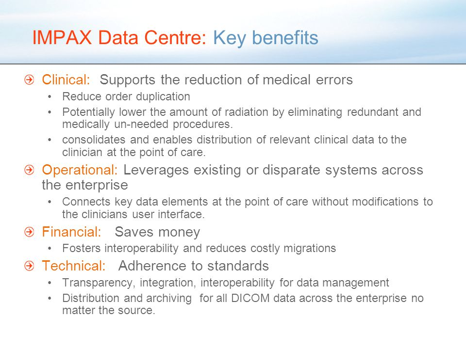 IMPAX Data Centre: Key benefits Clinical: Supports the reduction of medical errors Reduce order duplication Potentially lower the amount of radiation by eliminating redundant and medically un-needed procedures.