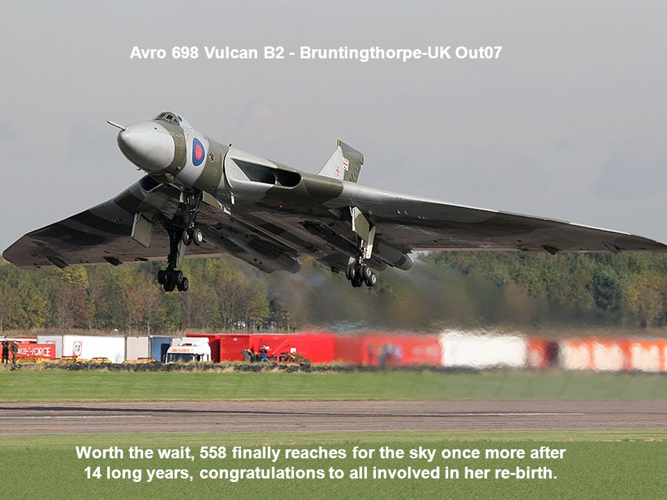 Avro 698 Vulcan B2 - Bruntingthorpe-UK Out07 Worth the wait, 558 finally reaches for the sky once more after 14 long years, congratulations to all involved in her re-birth.