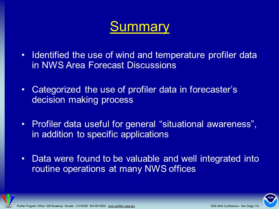 Summary Identified the use of wind and temperature profiler data in NWS Area Forecast Discussions Categorized the use of profiler data in forecaster's decision making process Profiler data useful for general situational awareness , in addition to specific applications Data were found to be valuable and well integrated into routine operations at many NWS offices 2005 AMS Conference – San Diego, CAProfiler Program Office 325 Broadway Boulder, CO 80305 303-497-6200 www.profiler.noaa.gov2005 AMS Conference – San Diego, CAProfiler Program Office 325 Broadway Boulder, CO 80305 303-497-6200 www.profiler.noaa.gov