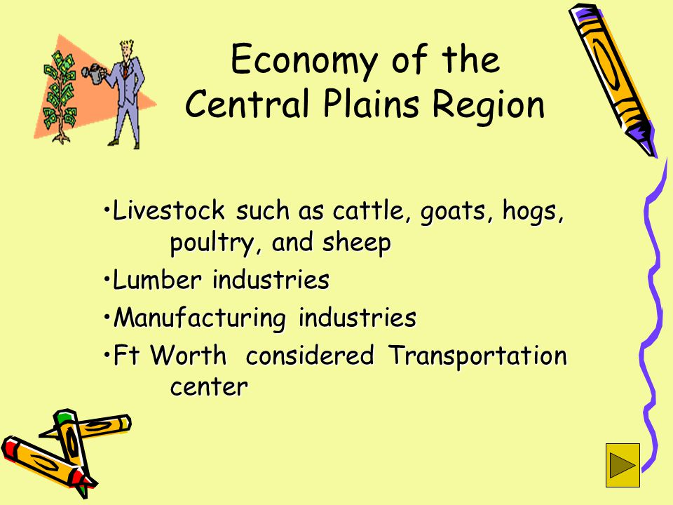 Economy of the Central Plains Region Livestock such as cattle, goats, hogs, poultry, and sheepLivestock such as cattle, goats, hogs, poultry, and sheep Lumber industriesLumber industries Manufacturing industriesManufacturing industries Ft Worth considered Transportation centerFt Worth considered Transportation center