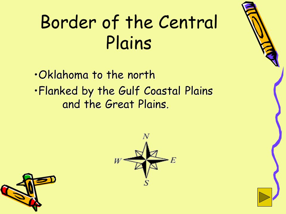 Border of the Central Plains Oklahoma to the northOklahoma to the north Flanked by the Gulf Coastal Plains and the Great Plains.Flanked by the Gulf Coastal Plains and the Great Plains.