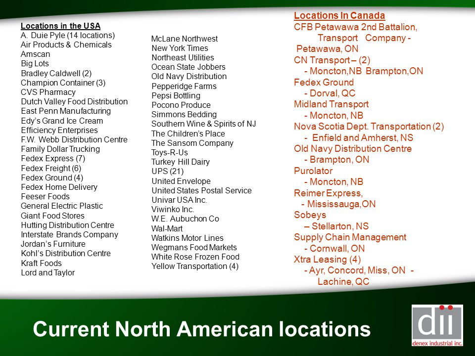 Current North American locations Locations in the USA A. Duie Pyle (14 locations) Air Products & Chemicals Amscan Big Lots Bradley Caldwell (2) Champi