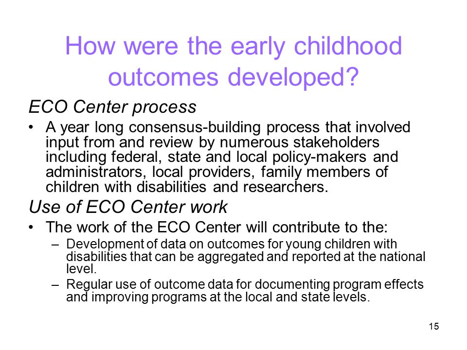 15 How were the early childhood outcomes developed? ECO Center process A year long consensus-building process that involved input from and review by n