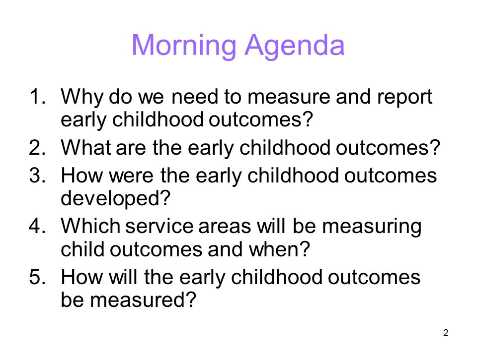 2 Morning Agenda 1.Why do we need to measure and report early childhood outcomes? 2.What are the early childhood outcomes? 3.How were the early childh