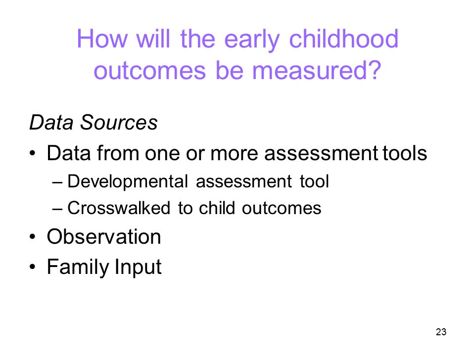 23 How will the early childhood outcomes be measured? Data Sources Data from one or more assessment tools –Developmental assessment tool –Crosswalked