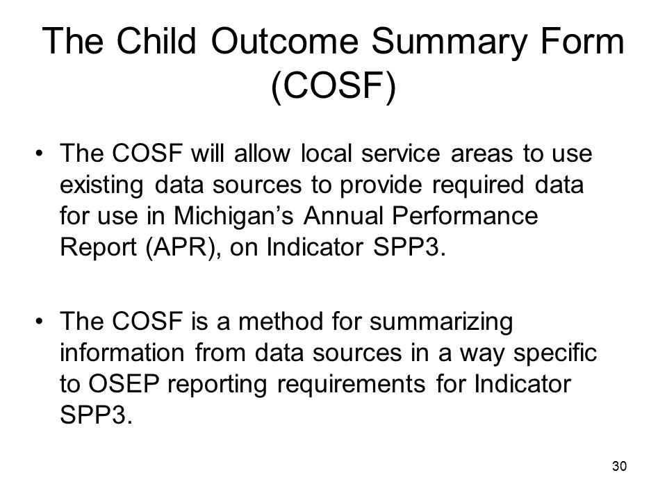 30 The Child Outcome Summary Form (COSF) The COSF will allow local service areas to use existing data sources to provide required data for use in Mich