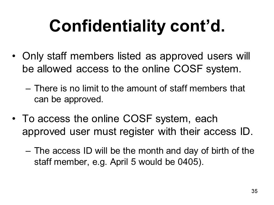 35 Confidentiality cont'd. Only staff members listed as approved users will be allowed access to the online COSF system. –There is no limit to the amo