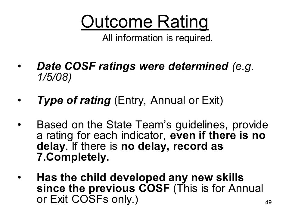 49 Outcome Rating All information is required. Date COSF ratings were determined (e.g. 1/5/08) Type of rating (Entry, Annual or Exit) Based on the Sta