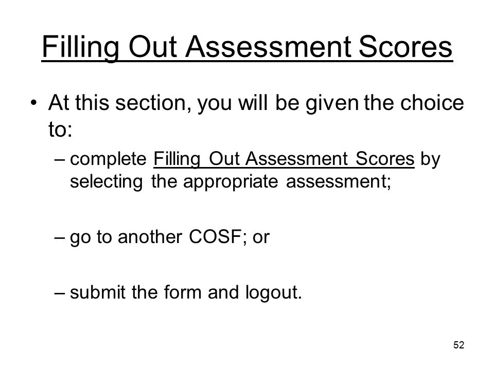 52 Filling Out Assessment Scores At this section, you will be given the choice to: –complete Filling Out Assessment Scores by selecting the appropriat