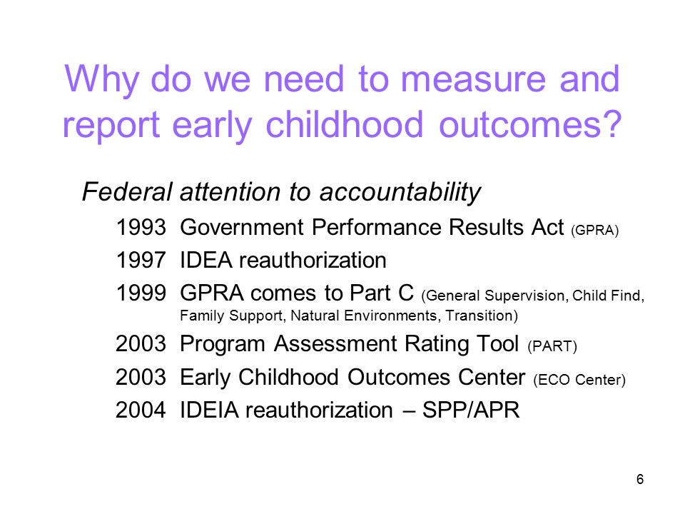 6 Why do we need to measure and report early childhood outcomes? Federal attention to accountability 1993Government Performance Results Act (GPRA) 199