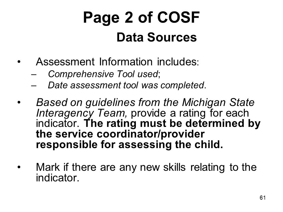 61 Page 2 of COSF Data Sources Assessment Information includes : –Comprehensive Tool used; –Date assessment tool was completed. Based on guidelines fr