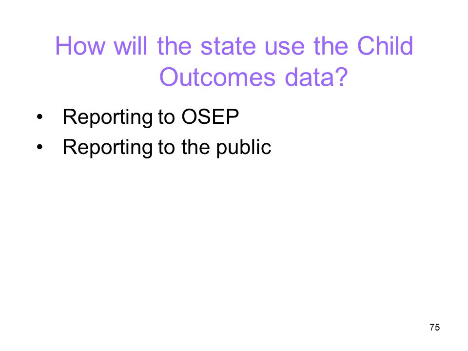 75 How will the state use the Child Outcomes data? Reporting to OSEP Reporting to the public