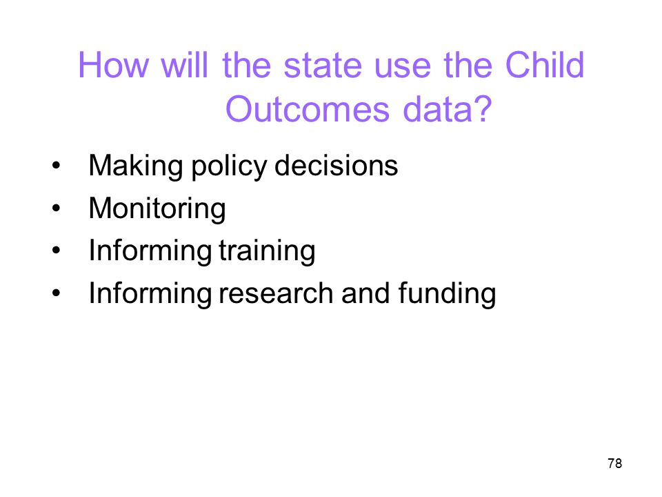 78 How will the state use the Child Outcomes data? Making policy decisions Monitoring Informing training Informing research and funding