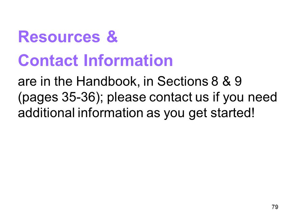 79 Resources & Contact Information are in the Handbook, in Sections 8 & 9 (pages 35-36); please contact us if you need additional information as you g