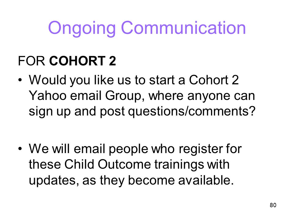 80 Ongoing Communication FOR COHORT 2 Would you like us to start a Cohort 2 Yahoo email Group, where anyone can sign up and post questions/comments? W