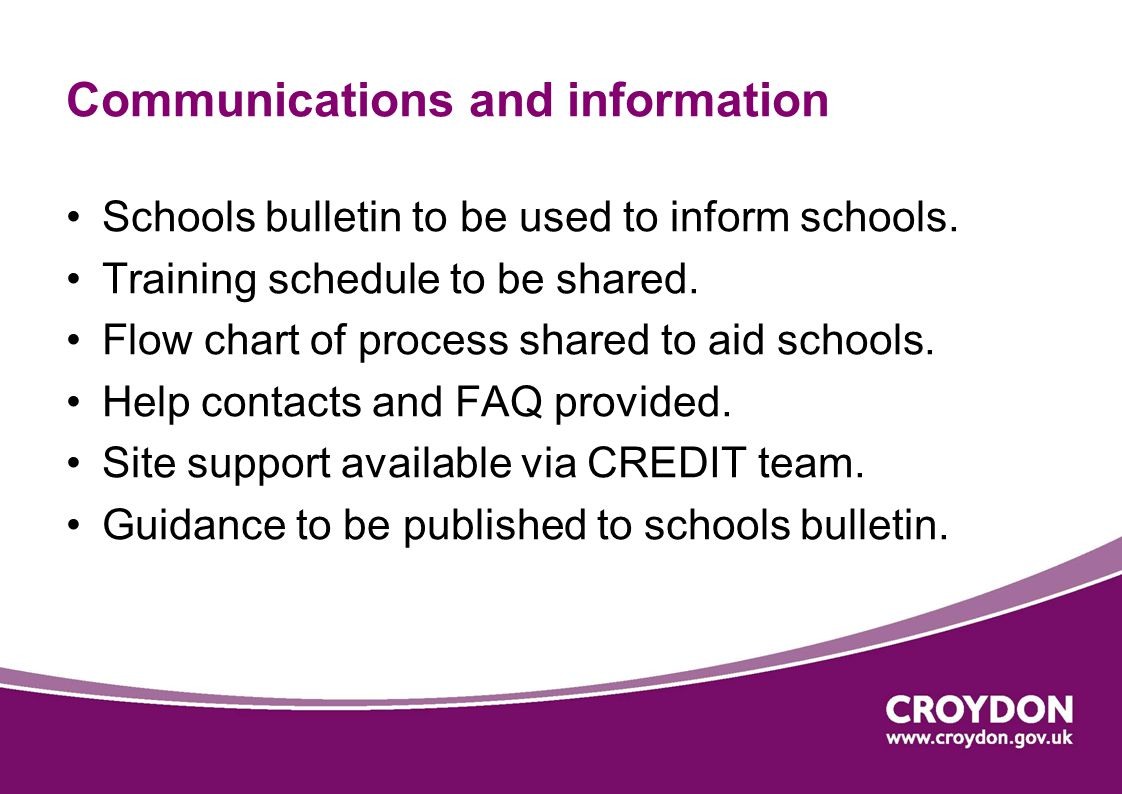 Communications and information Schools bulletin to be used to inform schools. Training schedule to be shared. Flow chart of process shared to aid scho
