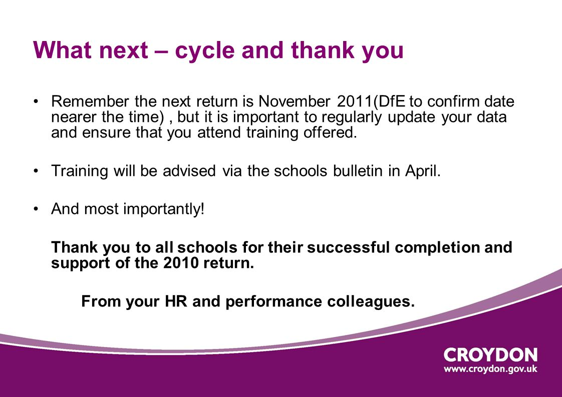 What next – cycle and thank you Remember the next return is November 2011(DfE to confirm date nearer the time), but it is important to regularly updat