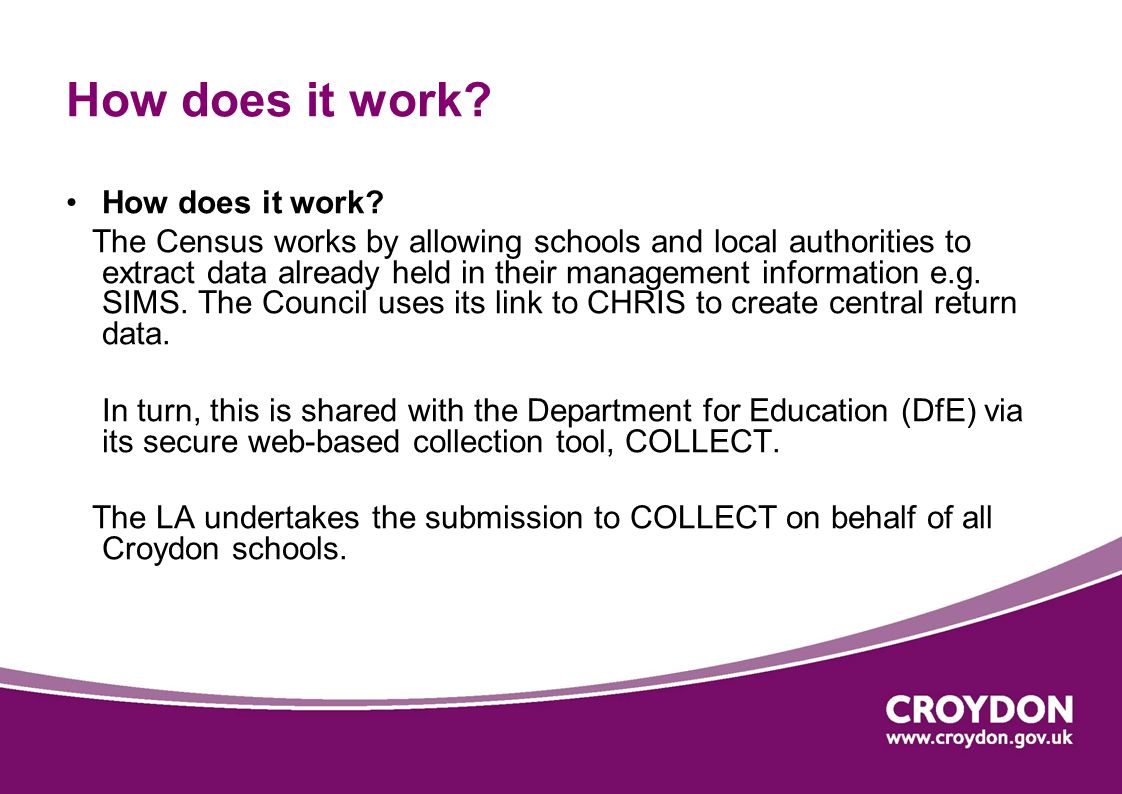 How does it work? The Census works by allowing schools and local authorities to extract data already held in their management information e.g. SIMS. T
