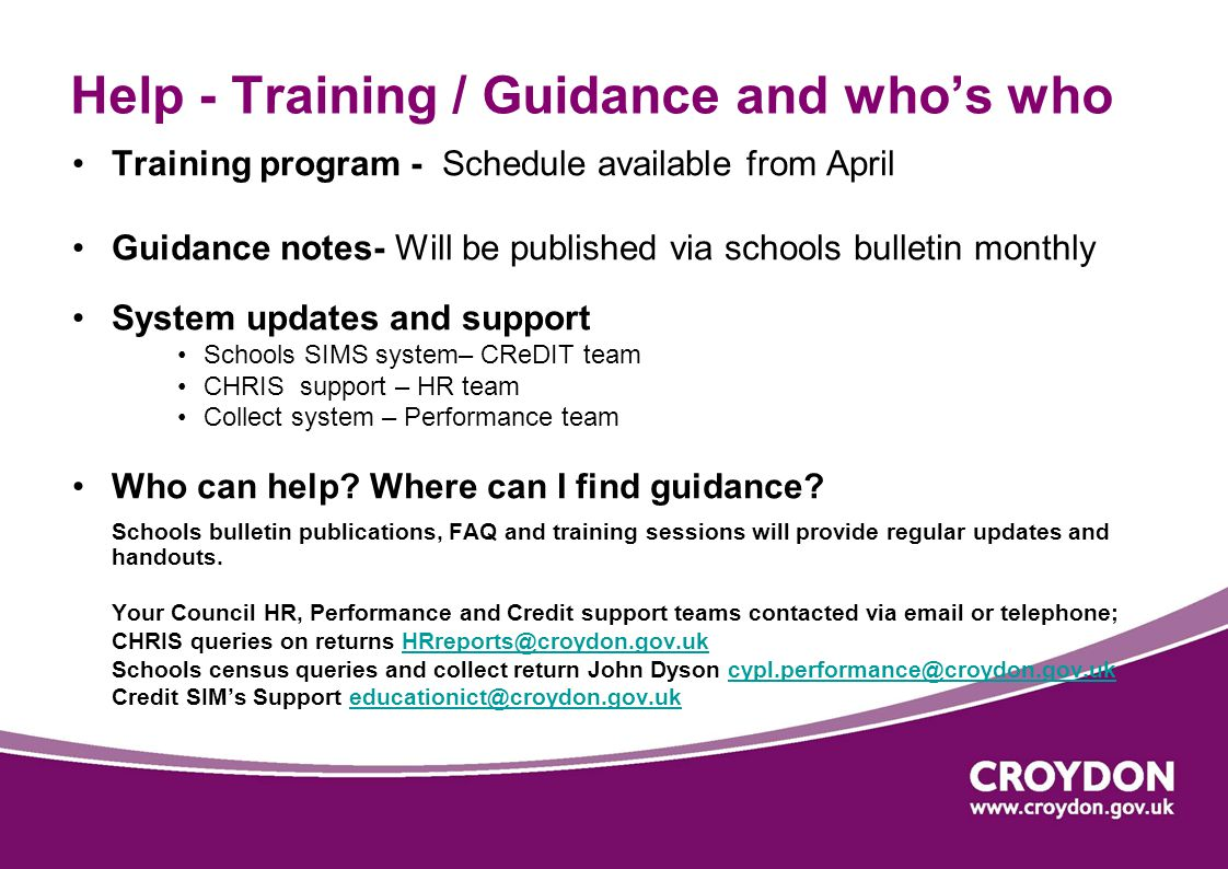 Help - Training / Guidance and who's who Training program - Schedule available from April Guidance notes- Will be published via schools bulletin monthly System updates and support Schools SIMS system– CReDIT team CHRIS support – HR team Collect system – Performance team Who can help.