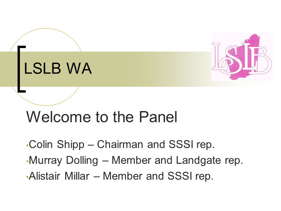 LSLB WA Welcome to the Panel Colin Shipp – Chairman and SSSI rep.