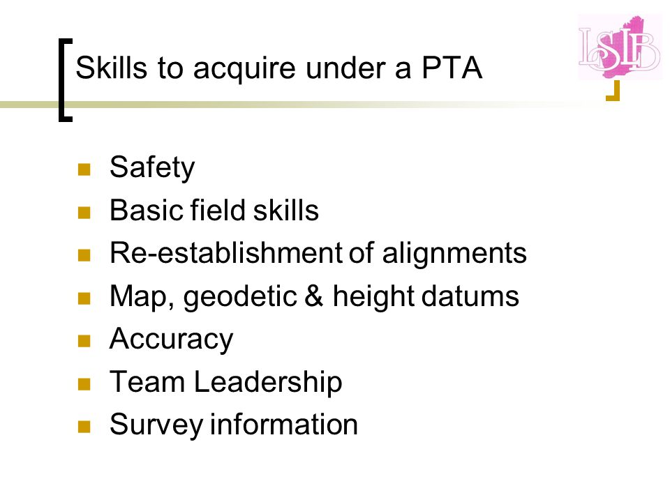 Skills to acquire under a PTA Safety Basic field skills Re-establishment of alignments Map, geodetic & height datums Accuracy Team Leadership Survey information