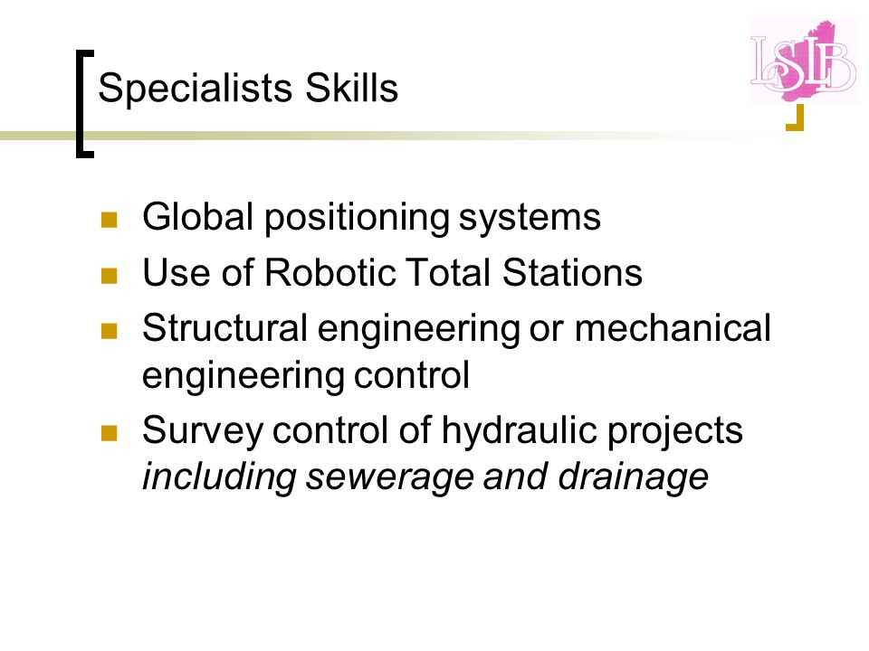 Specialists Skills Global positioning systems Use of Robotic Total Stations Structural engineering or mechanical engineering control Survey control of hydraulic projects including sewerage and drainage