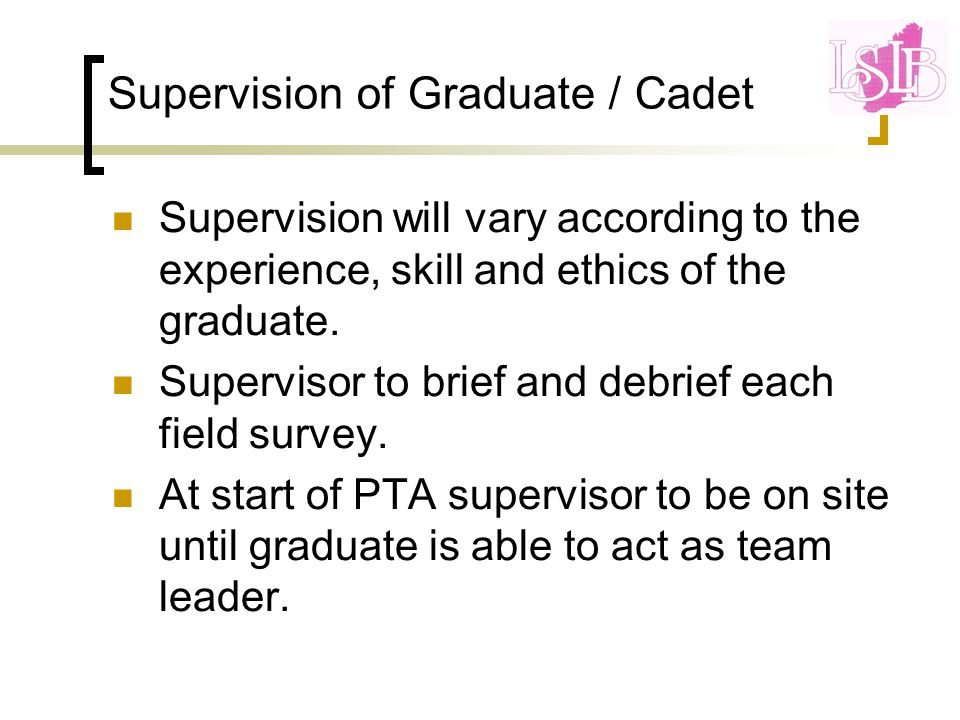 Supervision of Graduate / Cadet Supervision will vary according to the experience, skill and ethics of the graduate.