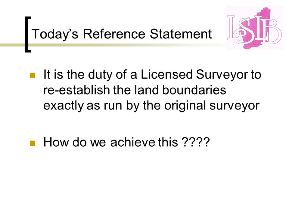 Today's Reference Statement It is the duty of a Licensed Surveyor to re-establish the land boundaries exactly as run by the original surveyor How do we achieve this
