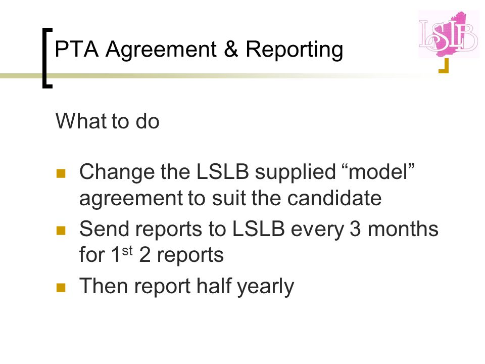 PTA Agreement & Reporting What to do Change the LSLB supplied model agreement to suit the candidate Send reports to LSLB every 3 months for 1 st 2 reports Then report half yearly