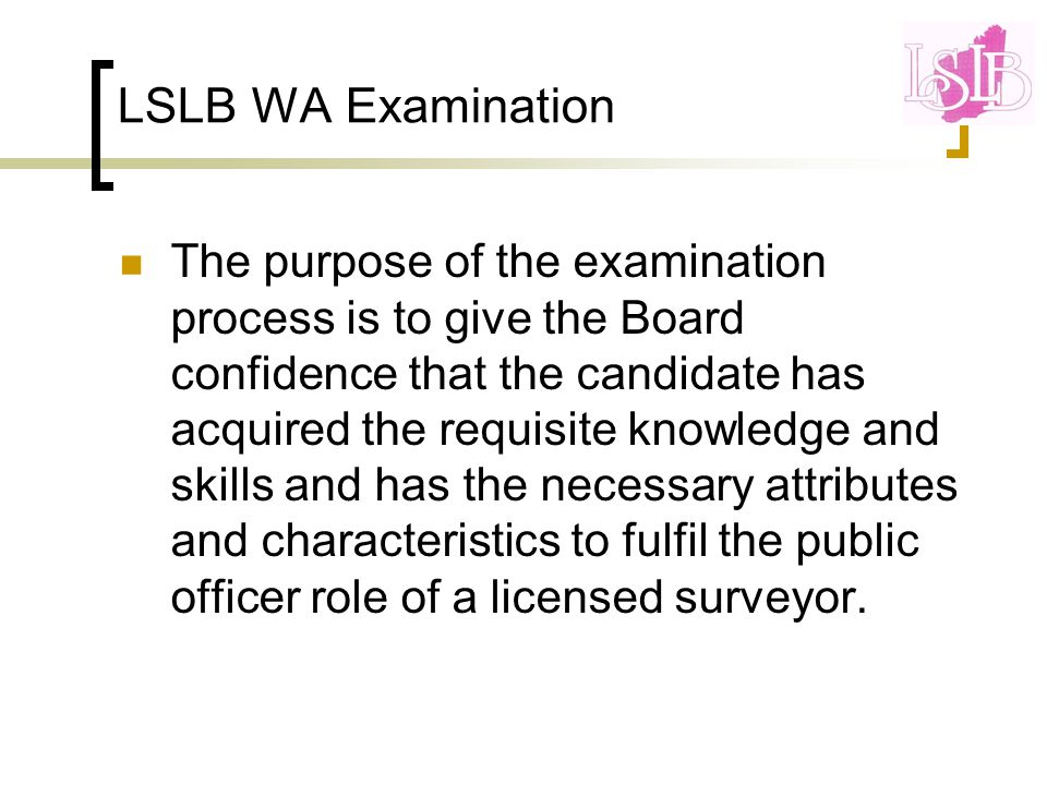 LSLB WA Examination The purpose of the examination process is to give the Board confidence that the candidate has acquired the requisite knowledge and skills and has the necessary attributes and characteristics to fulfil the public officer role of a licensed surveyor.