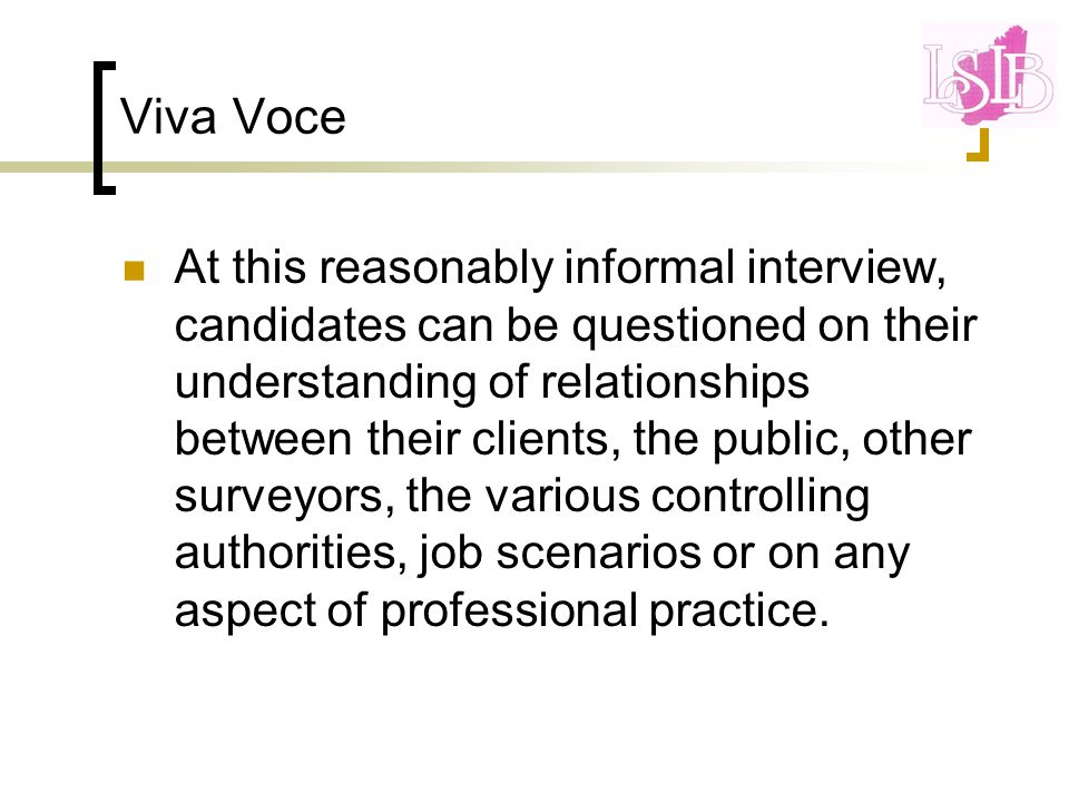 Viva Voce At this reasonably informal interview, candidates can be questioned on their understanding of relationships between their clients, the public, other surveyors, the various controlling authorities, job scenarios or on any aspect of professional practice.