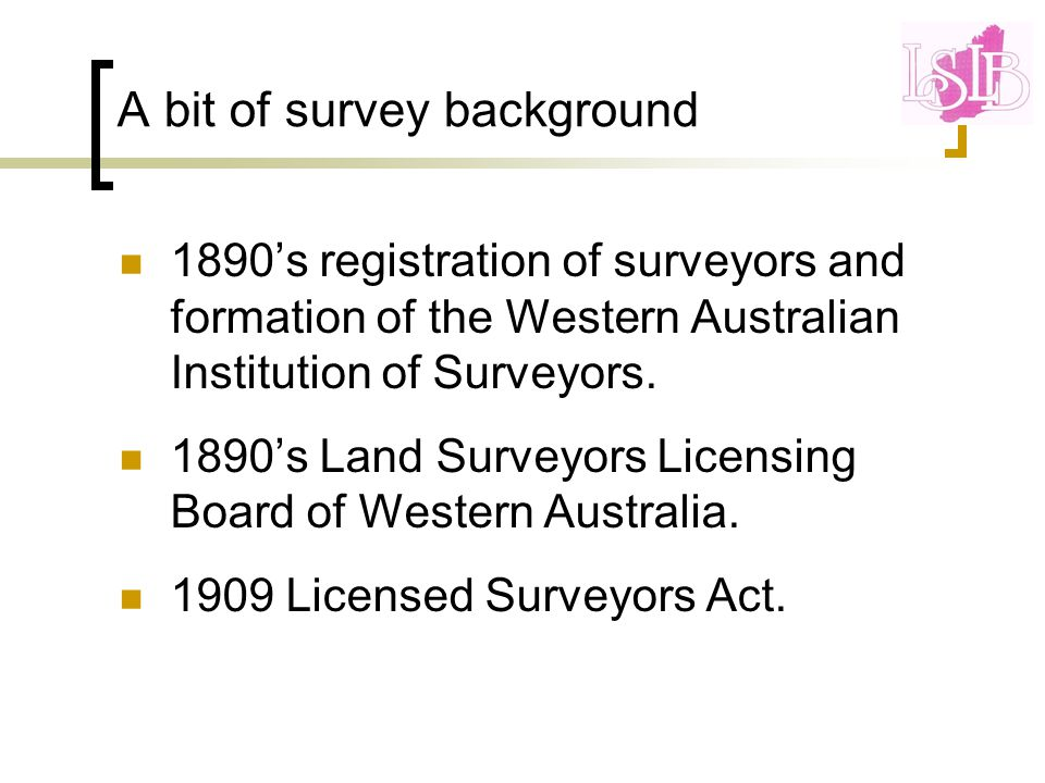 A bit of survey background 1890's registration of surveyors and formation of the Western Australian Institution of Surveyors.