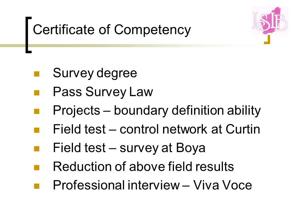 Certificate of Competency Survey degree Pass Survey Law Projects – boundary definition ability Field test – control network at Curtin Field test – survey at Boya Reduction of above field results Professional interview – Viva Voce