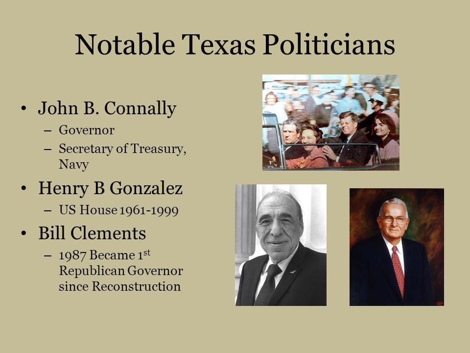 Notable Texas Politicians John B. Connally – Governor – Secretary of Treasury, Navy Henry B Gonzalez – US House 1961-1999 Bill Clements – 1987 Became
